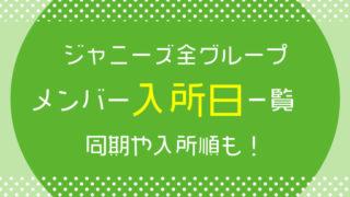 ジャニーズ全グループのメンバー入所日一覧、同期や入所順も!
